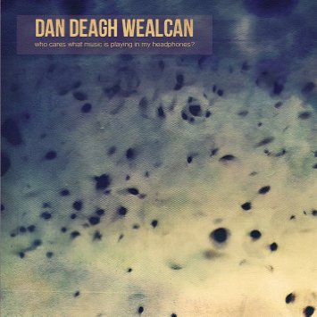 Dan Deagh Wealcan WHO CARES WHAT MUSIC IS PLAYING IN MY HEADPHONE?