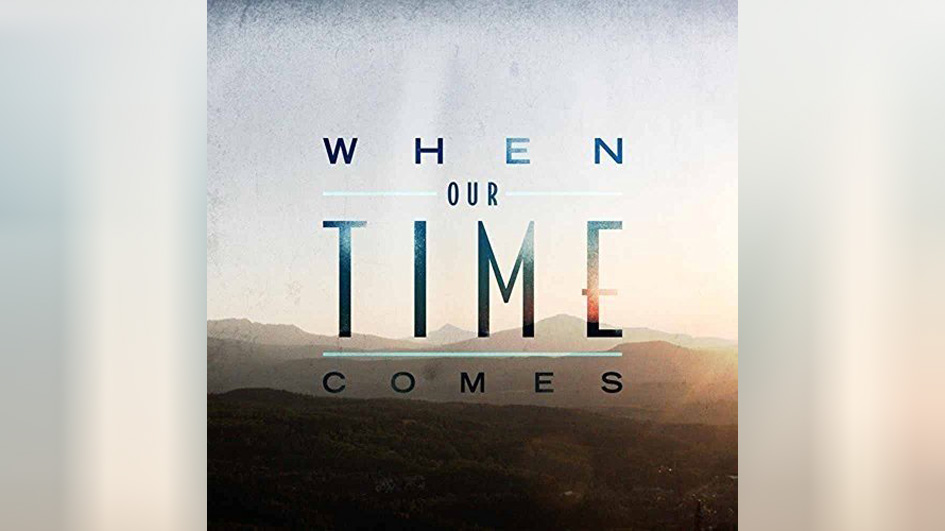 When Our Time Comes WHEN OUR TIME COMES