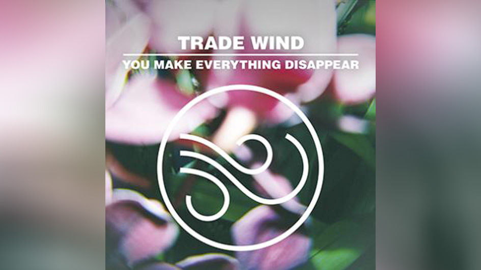 Trade Wind YOU MAKE EVERYTHING DISAPPEAR