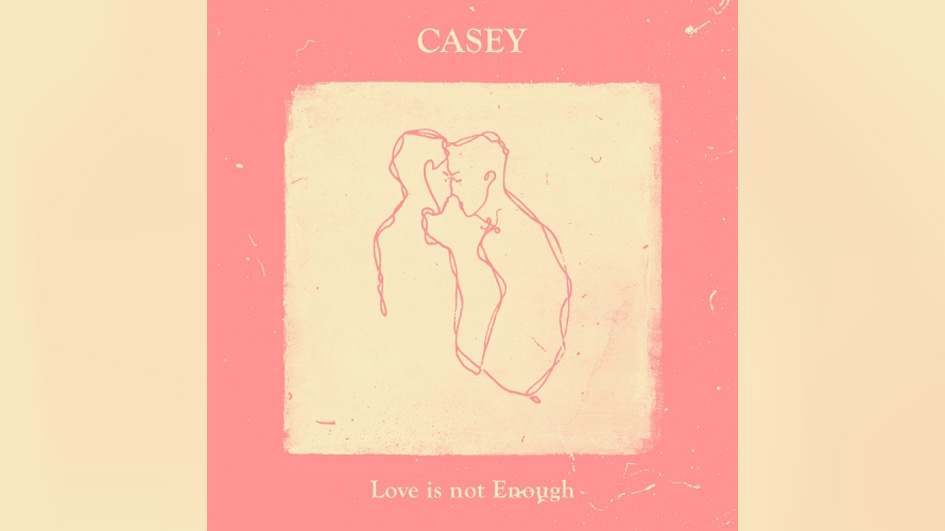 Casey LOVE IS NOT ENOUGH